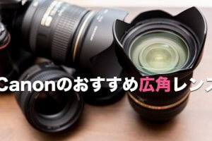 Canonの一眼レフにおすすめしたい広角レンズ